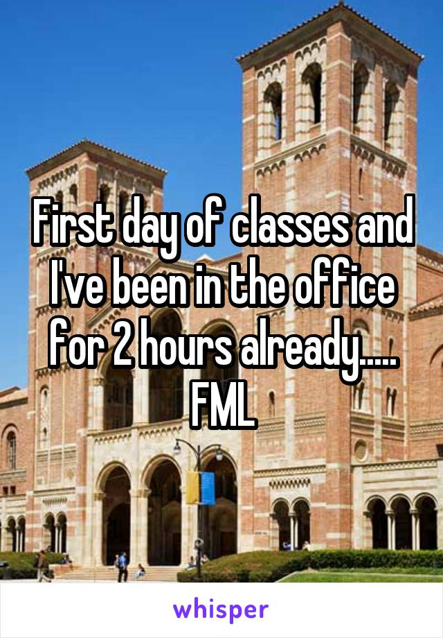 First day of classes and I've been in the office for 2 hours already..... FML
