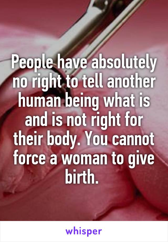 People have absolutely no right to tell another human being what is and is not right for their body. You cannot force a woman to give birth.