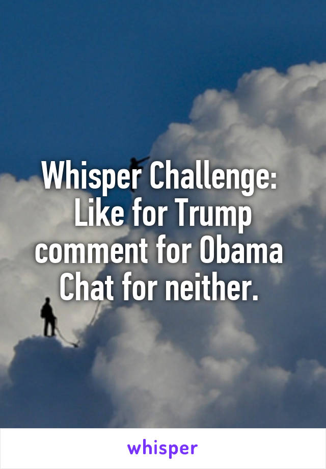 Whisper Challenge:  Like for Trump comment for Obama  Chat for neither.