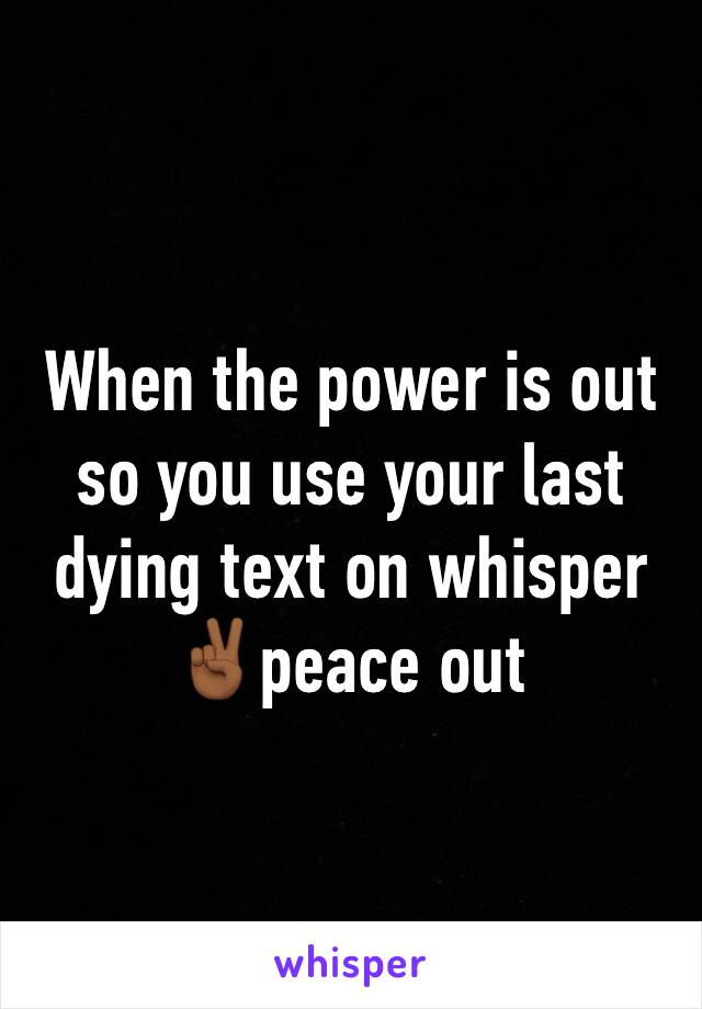 When the power is out so you use your last dying text on whisper ✌🏾peace out
