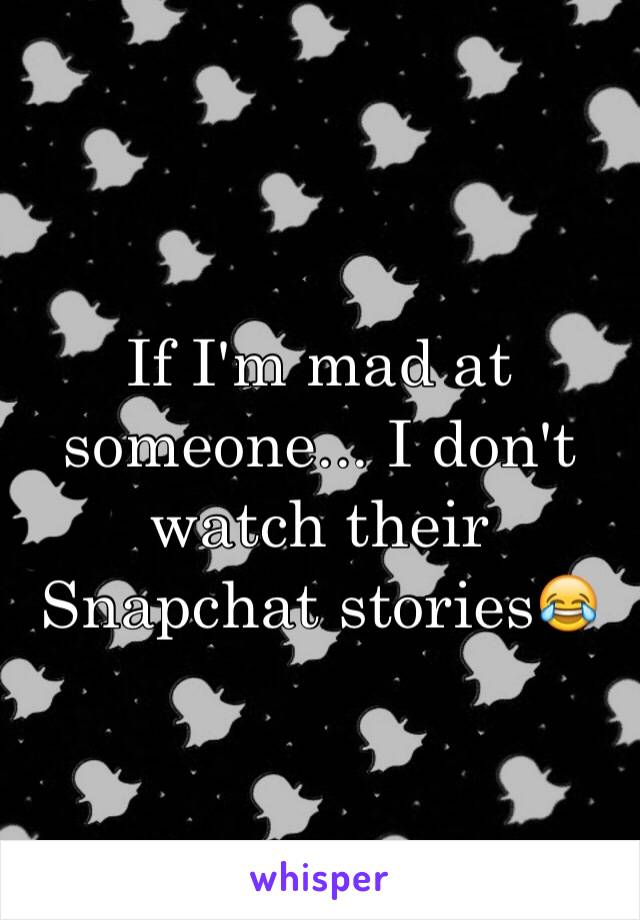 If I'm mad at someone... I don't watch their Snapchat stories😂