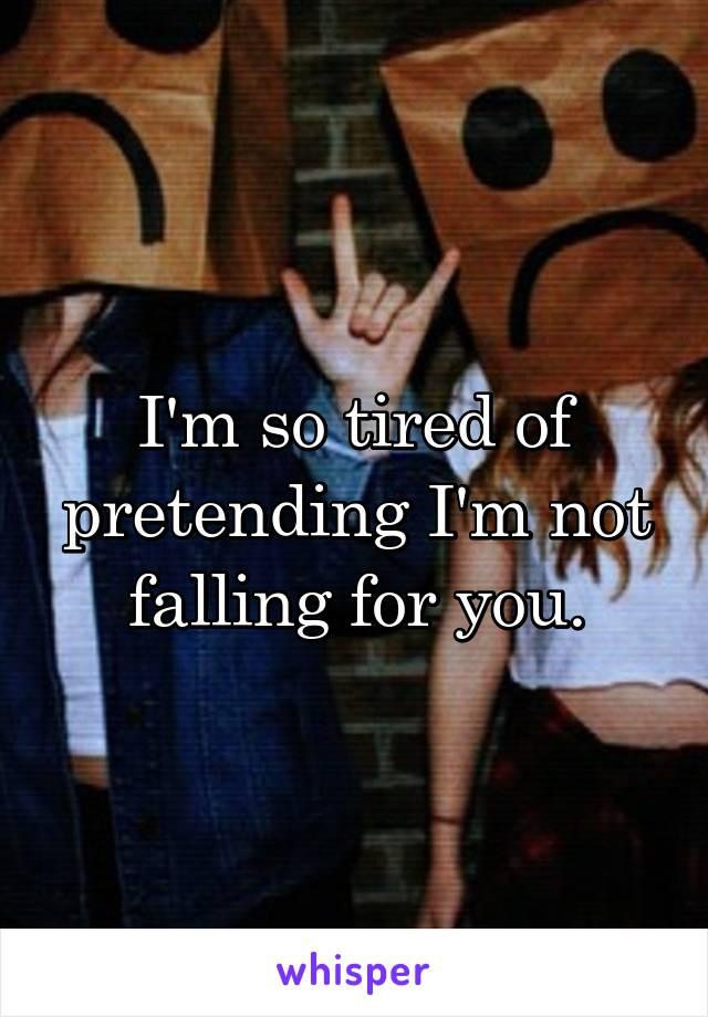 I'm so tired of pretending I'm not falling for you.