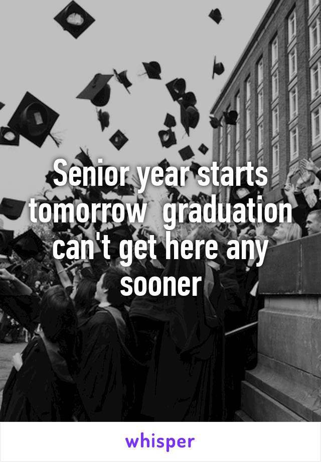Senior year starts tomorrow  graduation can't get here any sooner
