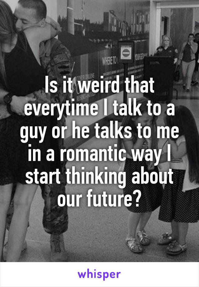 Is it weird that everytime I talk to a guy or he talks to me in a romantic way I start thinking about our future?