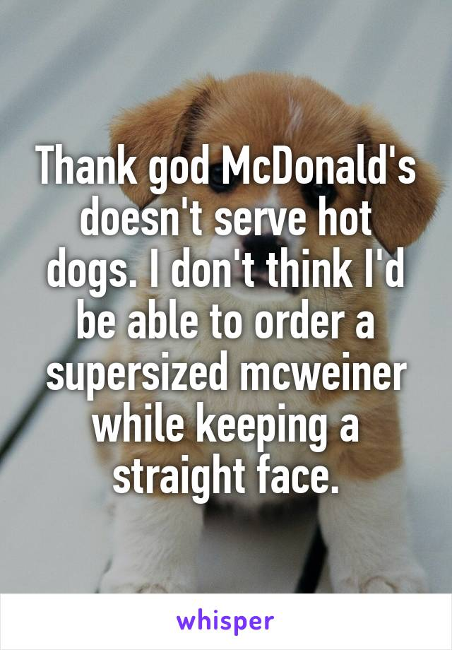 Thank god McDonald's doesn't serve hot dogs. I don't think I'd be able to order a supersized mcweiner while keeping a straight face.