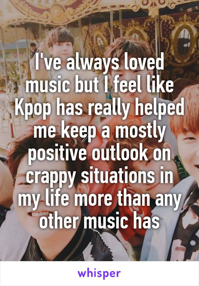 I've always loved music but I feel like Kpop has really helped me keep a mostly positive outlook on crappy situations in my life more than any other music has