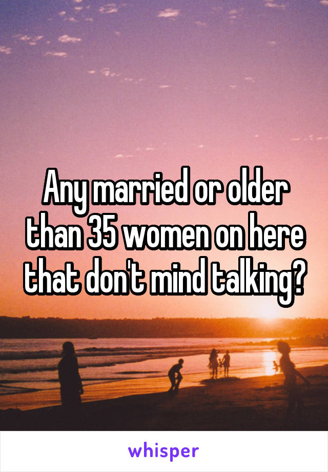 Any married or older than 35 women on here that don't mind talking?