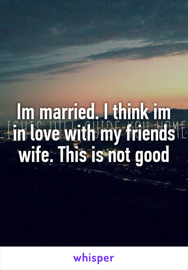 Im married. I think im in love with my friends wife. This is not good
