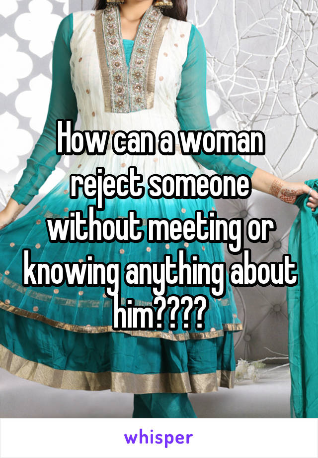 How can a woman reject someone without meeting or knowing anything about him????
