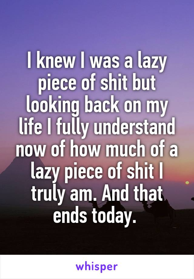 I knew I was a lazy piece of shit but looking back on my life I fully understand now of how much of a lazy piece of shit I truly am. And that ends today.