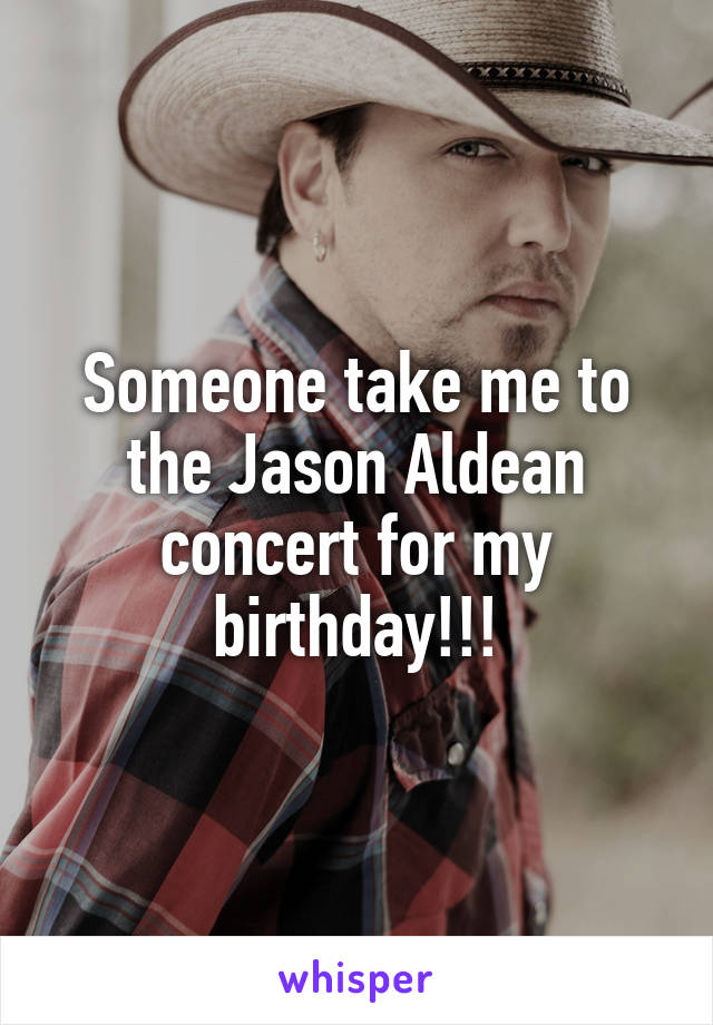 Someone take me to the Jason Aldean concert for my birthday!!!