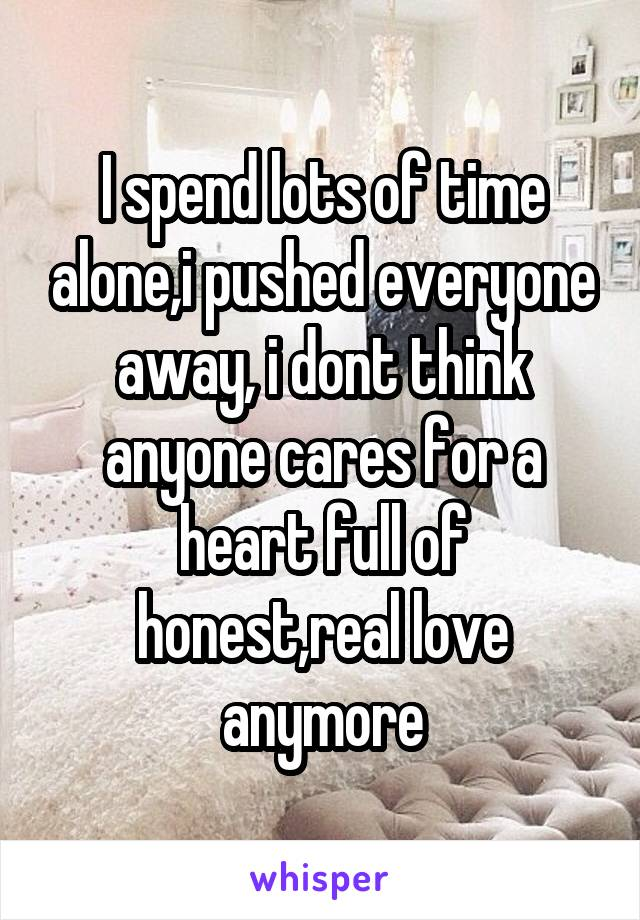 I spend lots of time alone,i pushed everyone away, i dont think anyone cares for a heart full of honest,real love anymore