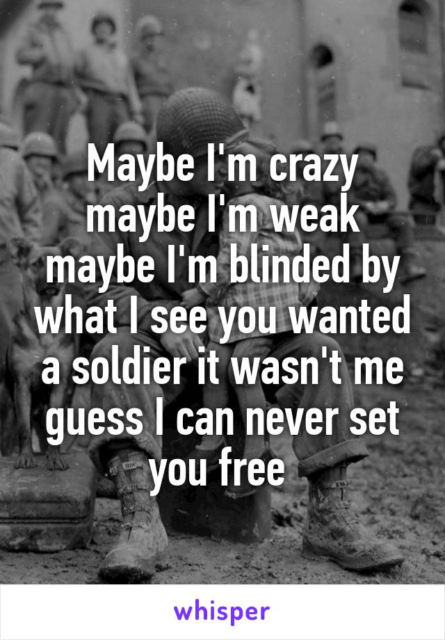 Maybe I'm crazy maybe I'm weak maybe I'm blinded by what I see you wanted a soldier it wasn't me guess I can never set you free