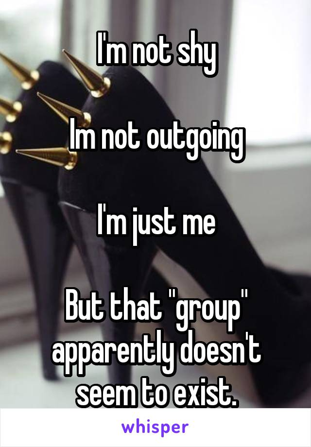"""I'm not shy  Im not outgoing  I'm just me  But that """"group"""" apparently doesn't seem to exist."""