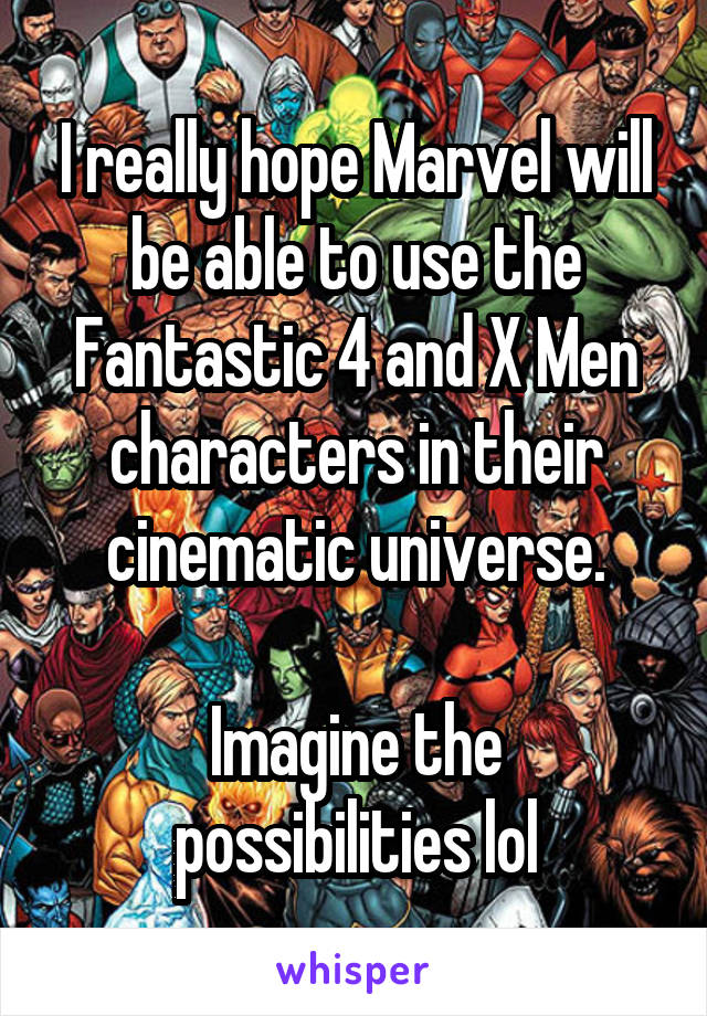 I really hope Marvel will be able to use the Fantastic 4 and X Men characters in their cinematic universe.  Imagine the possibilities lol