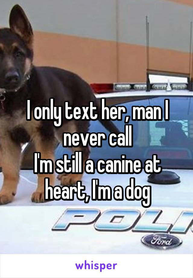 I only text her, man I never call I'm still a canine at heart, I'm a dog