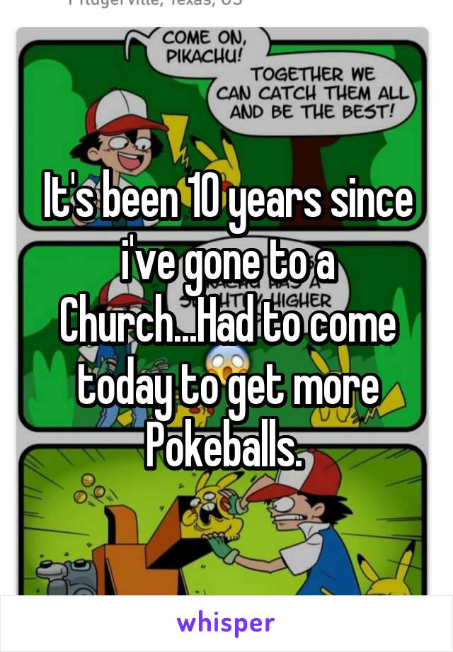 It's been 10 years since i've gone to a Church...Had to come today to get more Pokeballs.