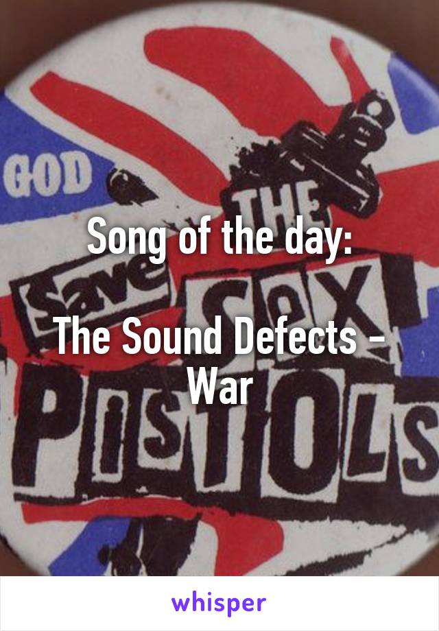 Song of the day:  The Sound Defects - War
