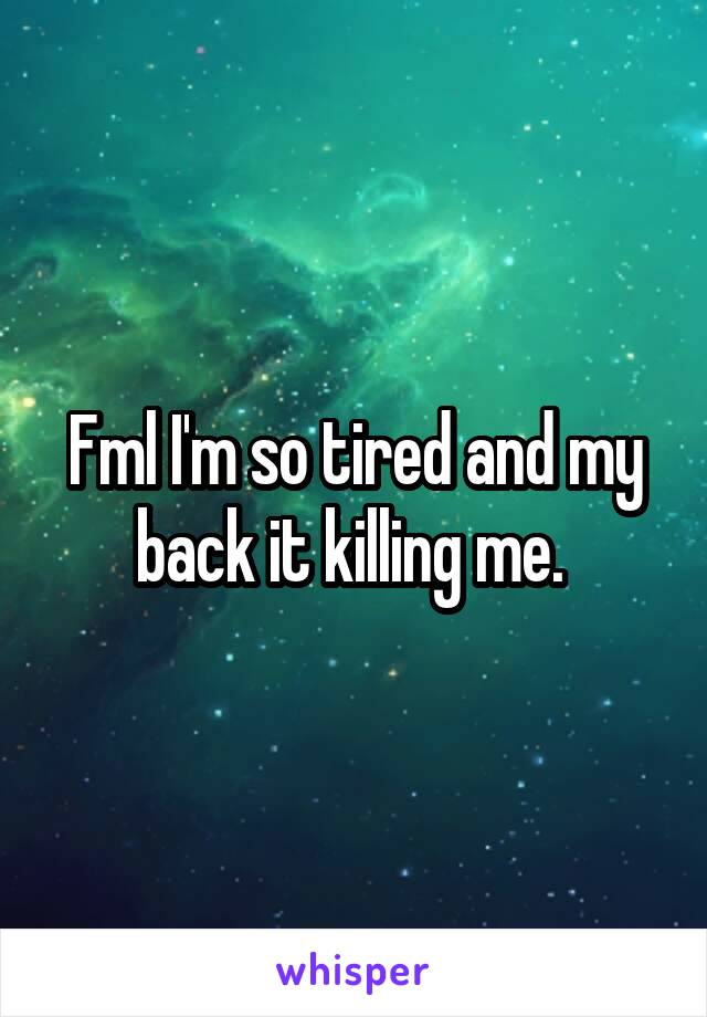 Fml I'm so tired and my back it killing me.