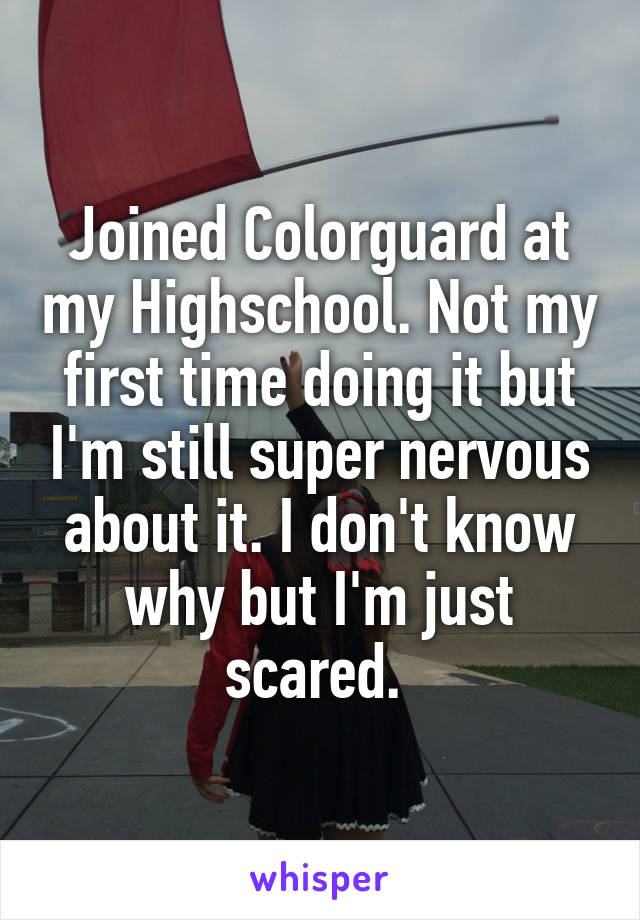 Joined Colorguard at my Highschool. Not my first time doing it but I'm still super nervous about it. I don't know why but I'm just scared.
