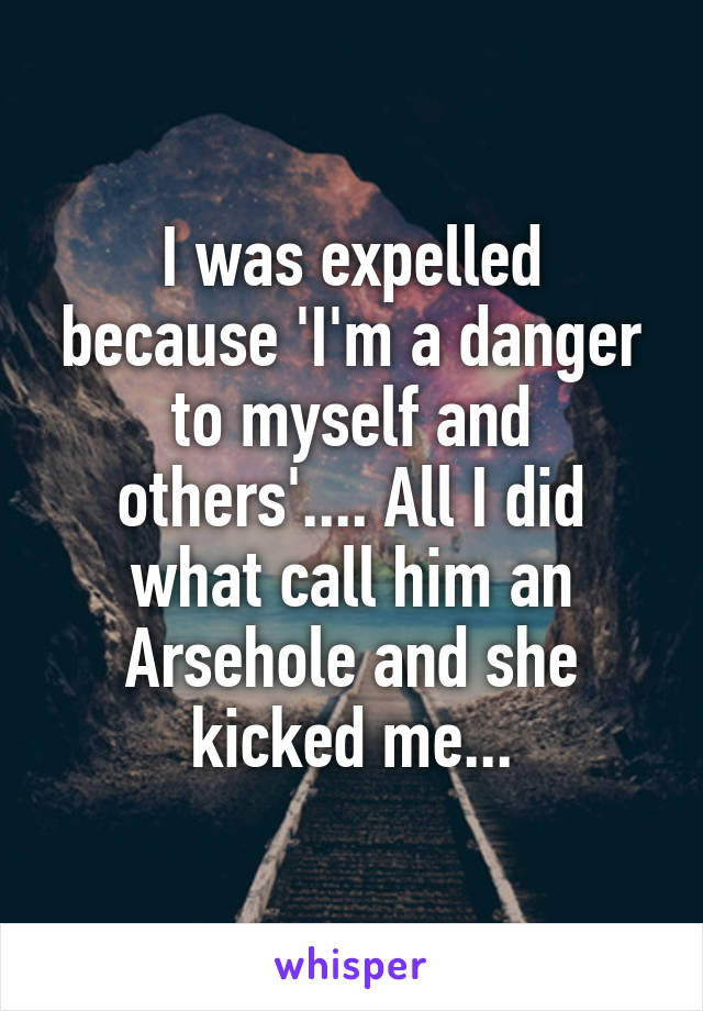 I was expelled because 'I'm a danger to myself and others'.... All I did what call him an Arsehole and she kicked me...