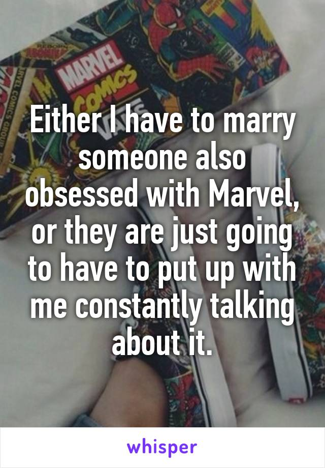 Either I have to marry someone also obsessed with Marvel, or they are just going to have to put up with me constantly talking about it.
