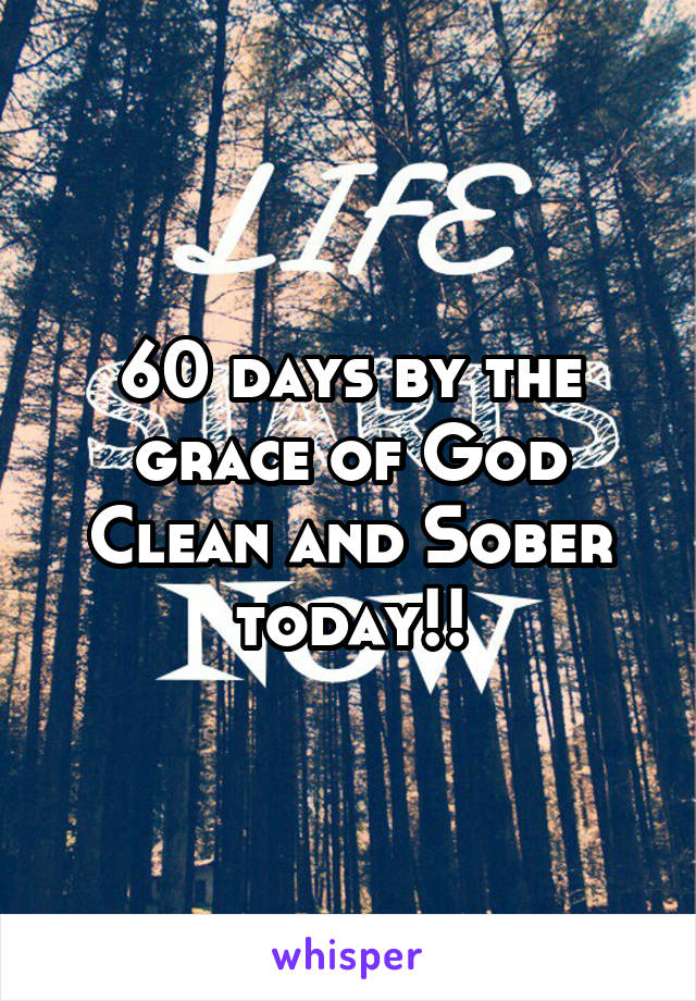 60 days by the grace of God Clean and Sober today!!