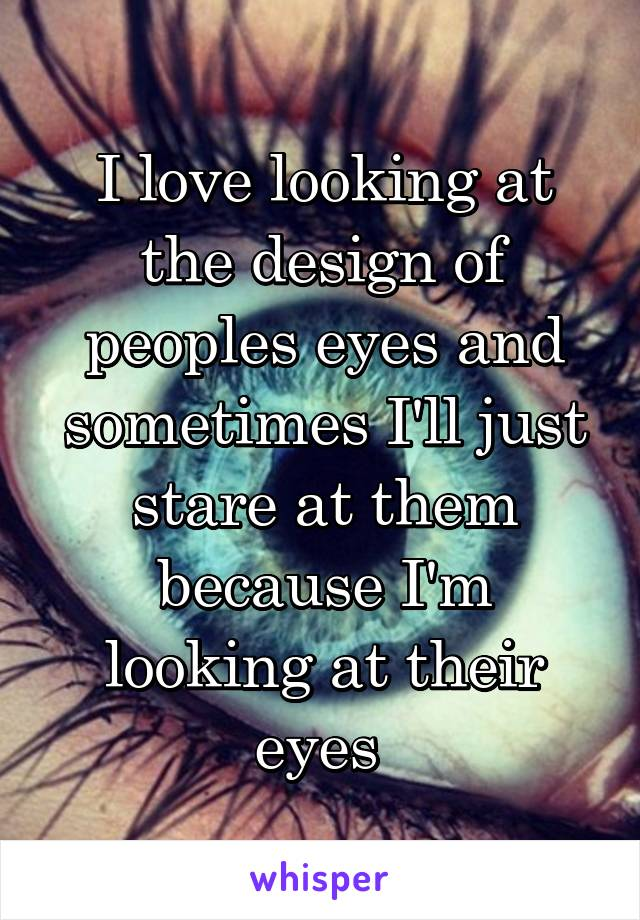 I love looking at the design of peoples eyes and sometimes I'll just stare at them because I'm looking at their eyes
