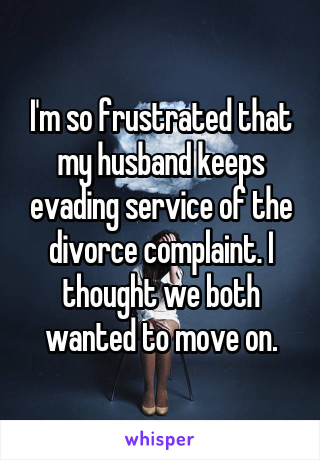 I'm so frustrated that my husband keeps evading service of the divorce complaint. I thought we both wanted to move on.