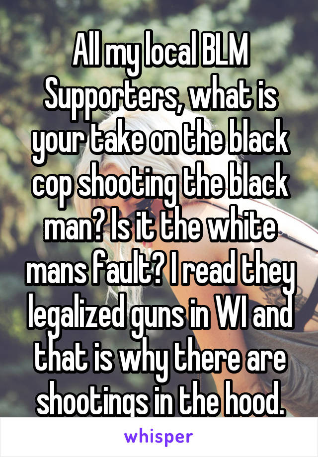 All my local BLM Supporters, what is your take on the black cop shooting the black man? Is it the white mans fault? I read they legalized guns in WI and that is why there are shootings in the hood.