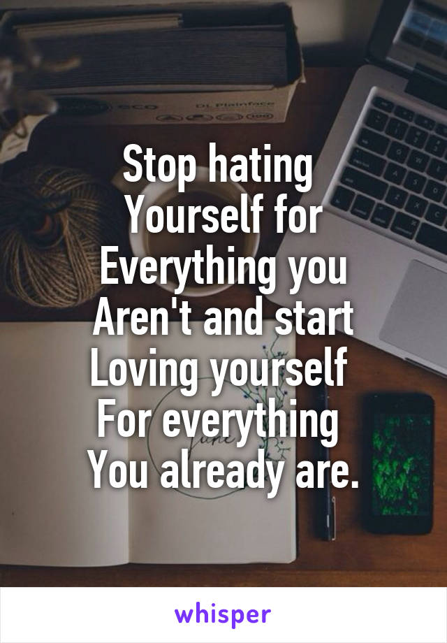 Stop hating  Yourself for Everything you Aren't and start Loving yourself  For everything  You already are.