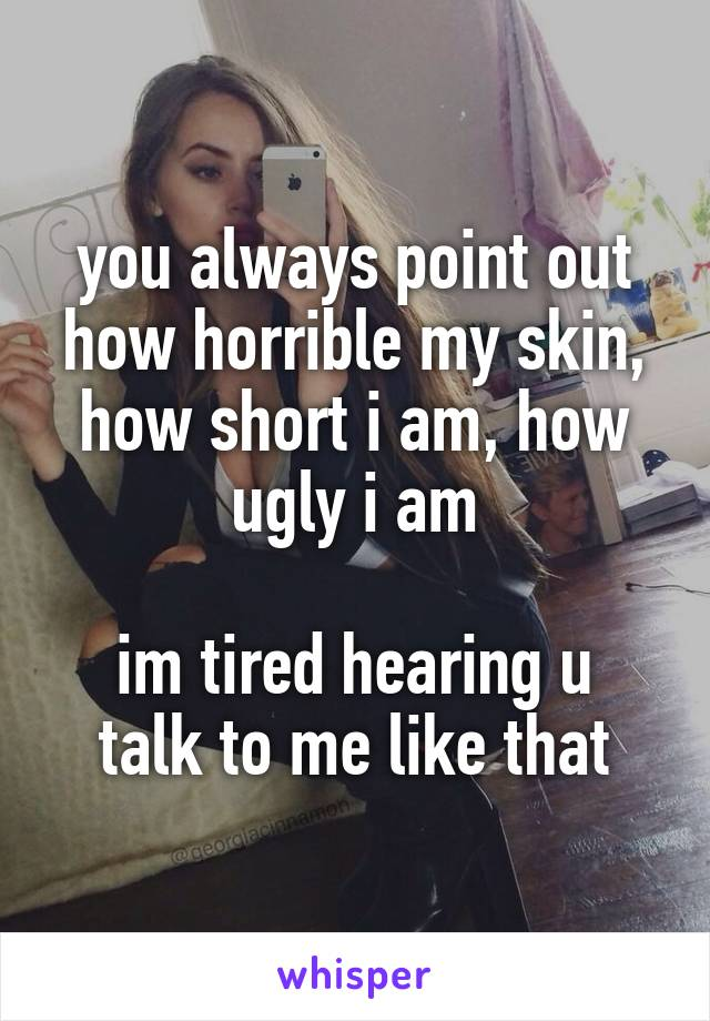 you always point out how horrible my skin, how short i am, how ugly i am  im tired hearing u talk to me like that
