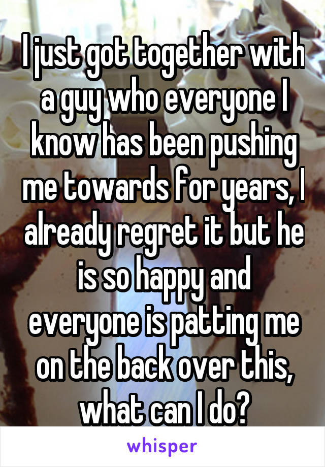 I just got together with a guy who everyone I know has been pushing me towards for years, I already regret it but he is so happy and everyone is patting me on the back over this, what can I do?