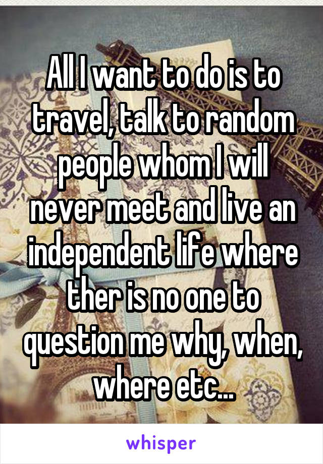 All I want to do is to travel, talk to random people whom I will never meet and live an independent life where ther is no one to question me why, when, where etc...