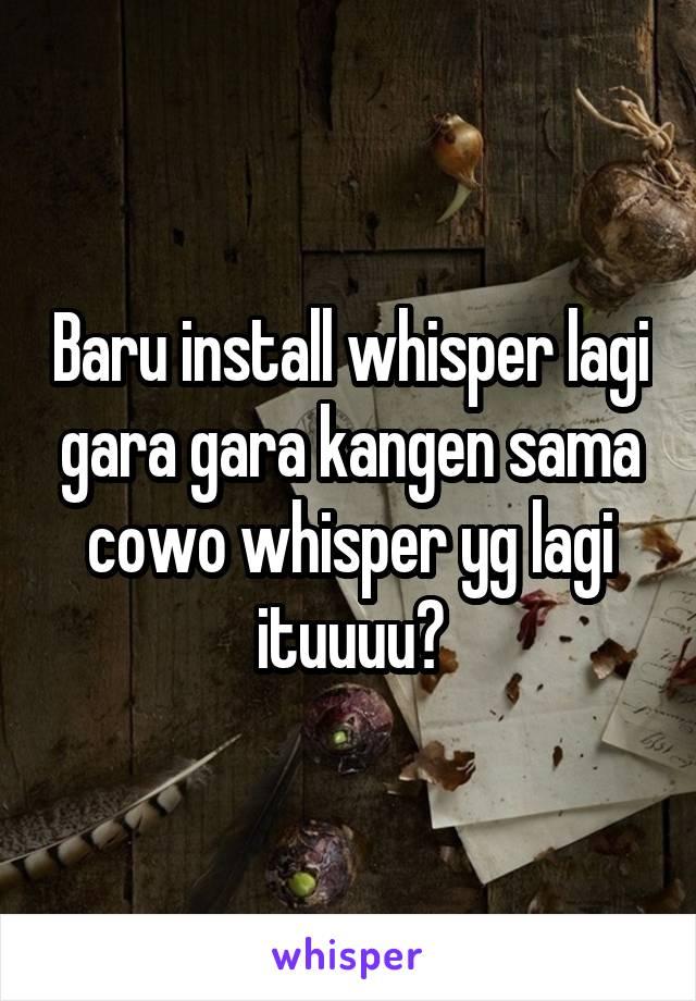 Baru install whisper lagi gara gara kangen sama cowo whisper yg lagi ituuuu😂