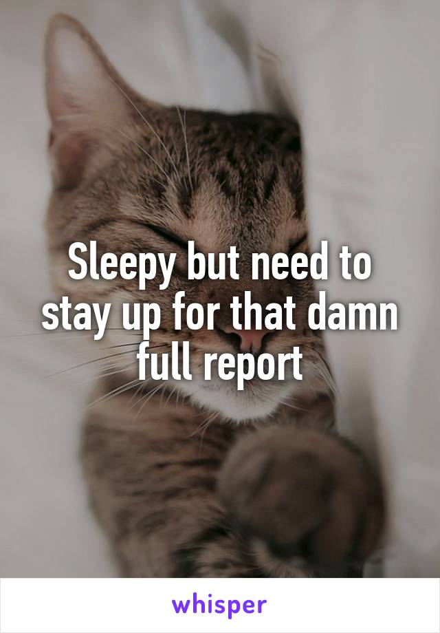 Sleepy but need to stay up for that damn full report