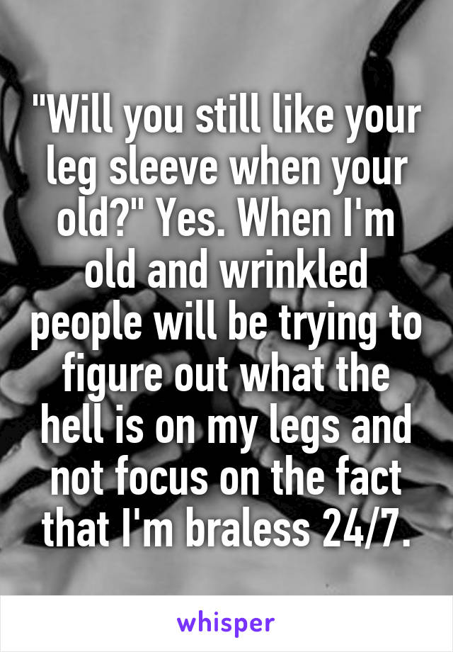 """Will you still like your leg sleeve when your old?"" Yes. When I'm old and wrinkled people will be trying to figure out what the hell is on my legs and not focus on the fact that I'm braless 24/7."