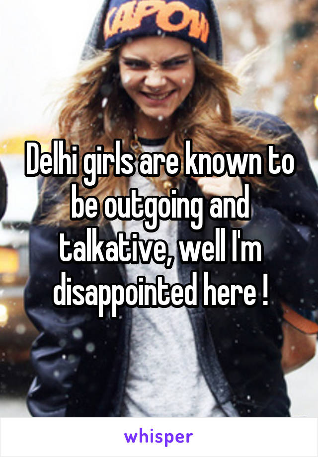 Delhi girls are known to be outgoing and talkative, well I'm disappointed here !
