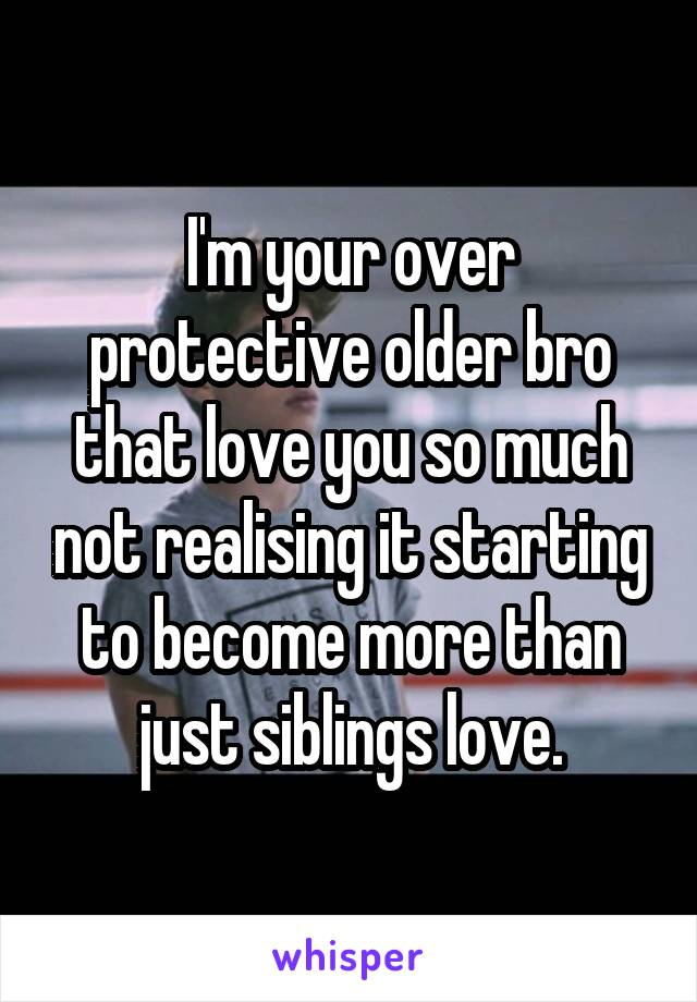 I'm your over protective older bro that love you so much not realising it starting to become more than just siblings love.