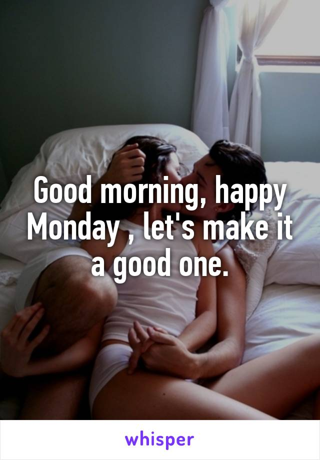 Good morning, happy Monday , let's make it a good one.