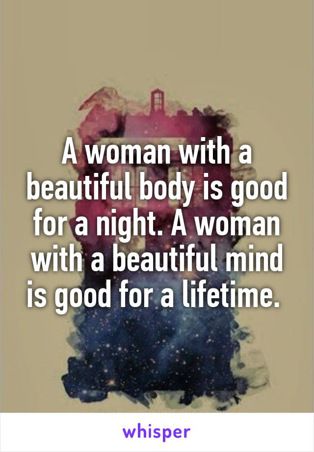 A woman with a beautiful body is good for a night. A woman with a beautiful mind is good for a lifetime.