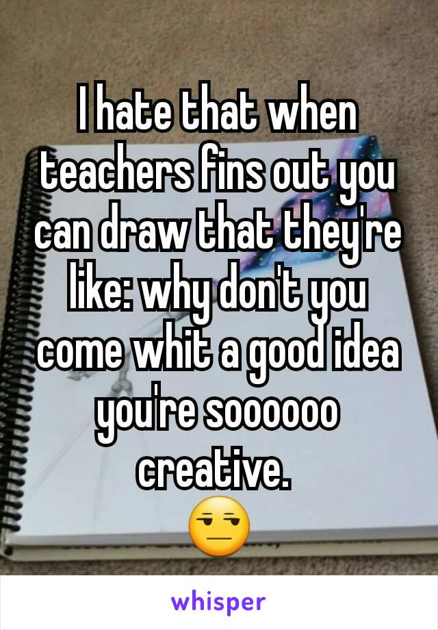 I hate that when teachers fins out you can draw that they're like: why don't you come whit a good idea you're soooooo creative.  😒