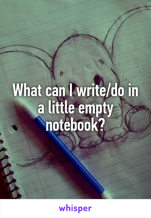What can I write/do in a little empty notebook?