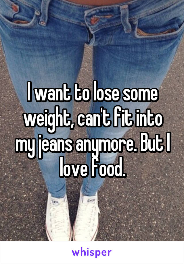 I want to lose some weight, can't fit into my jeans anymore. But I love food.