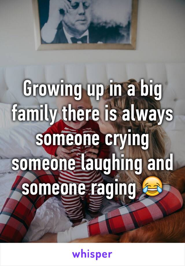 Growing up in a big family there is always someone crying someone laughing and someone raging 😂