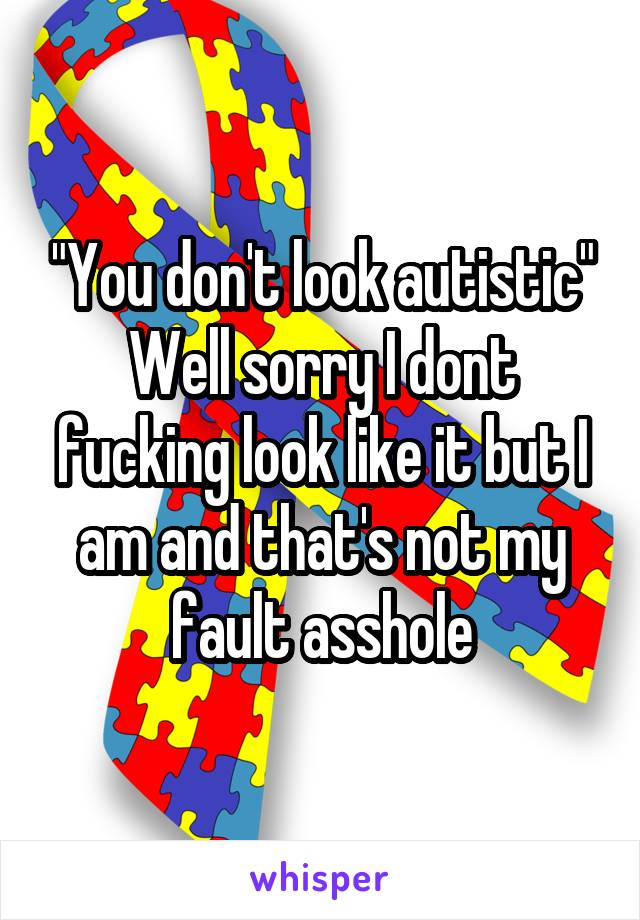 """""""You don't look autistic"""" Well sorry I dont fucking look like it but I am and that's not my fault asshole"""