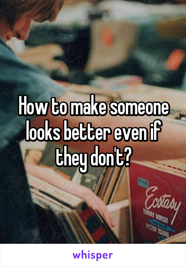 How to make someone looks better even if they don't?