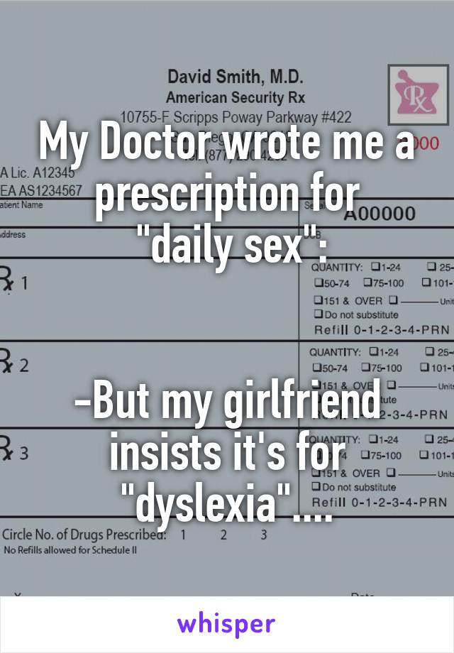 """My Doctor wrote me a prescription for  """"daily sex"""":   -But my girlfriend insists it's for """"dyslexia""""...."""