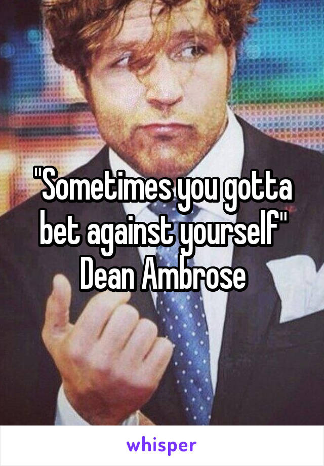 """Sometimes you gotta bet against yourself"" Dean Ambrose"
