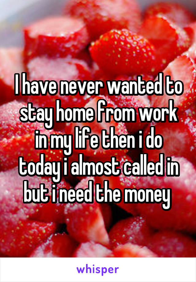 I have never wanted to stay home from work in my life then i do today i almost called in but i need the money